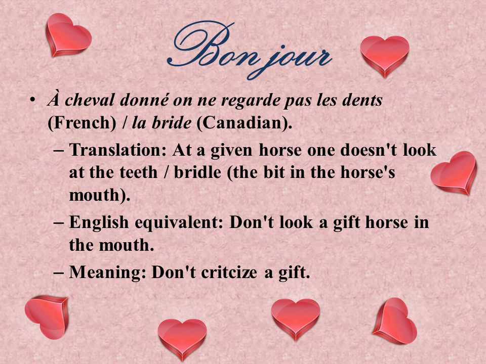 Bon jour À cheval donné on ne regarde pas les dents (French) / la bride (Canadian).