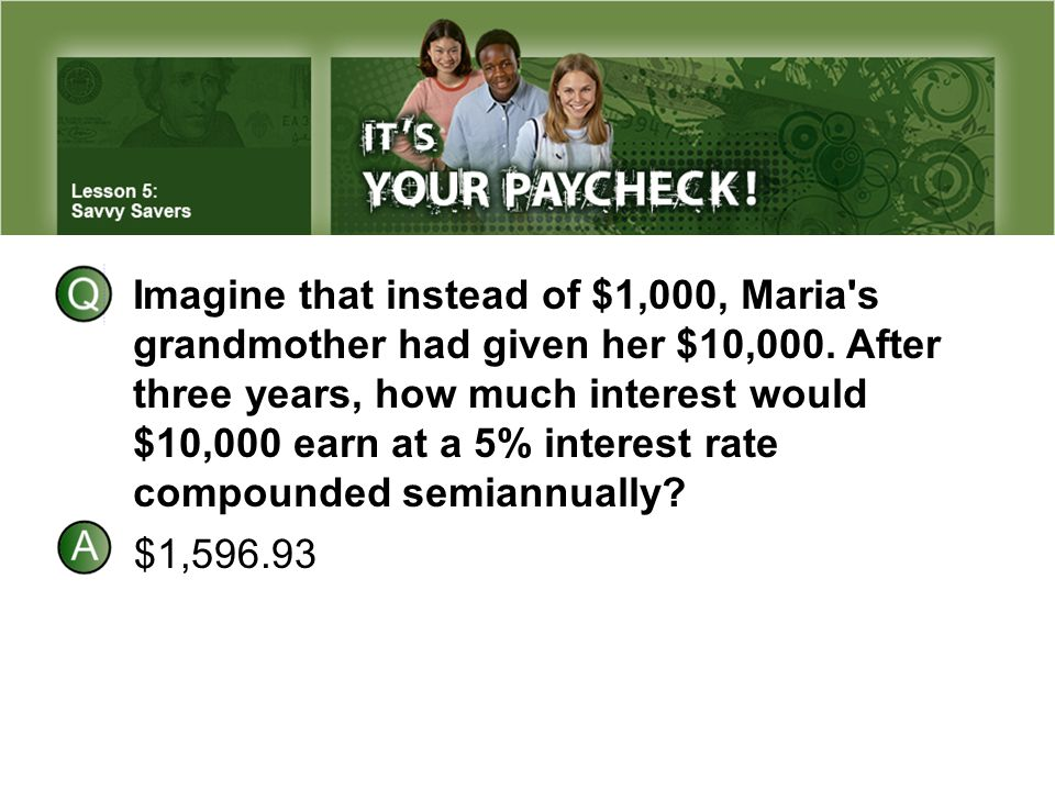 Imagine that instead of $1,000, Maria s grandmother had given her $10,000. After three years, how much interest would $10,000 earn at a 5% interest rate compounded semiannually