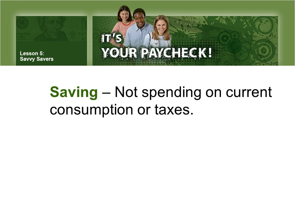 Saving – Not spending on current consumption or taxes.