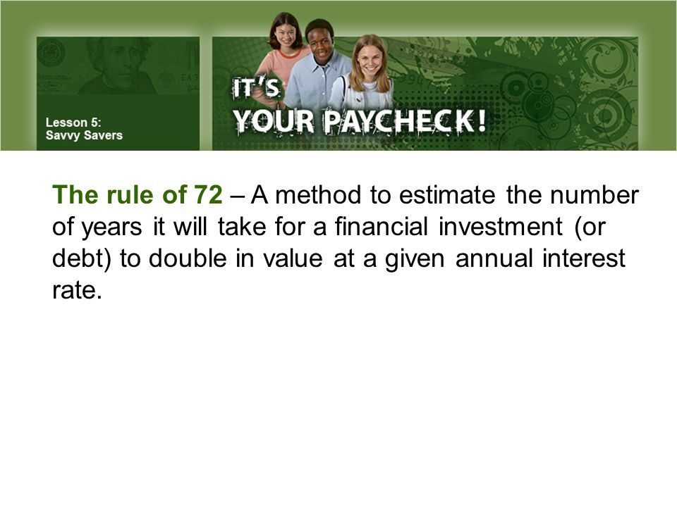 The rule of 72 – A method to estimate the number of years it will take for a financial investment (or debt) to double in value at a given annual interest rate.