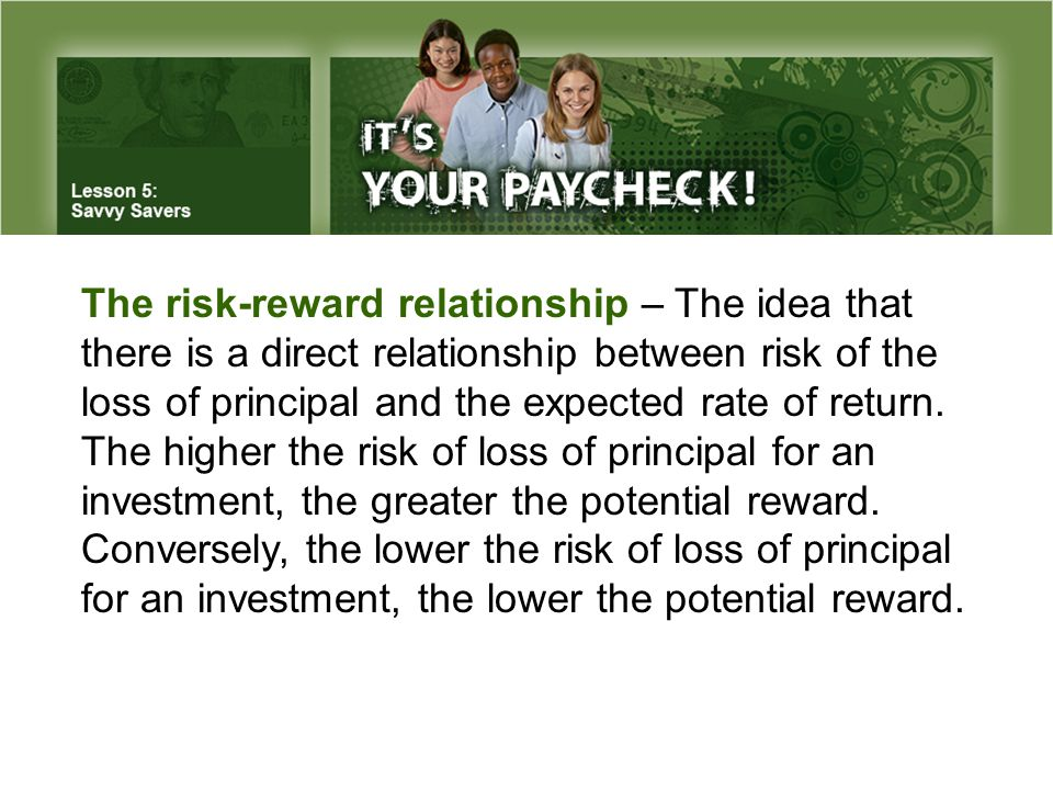 The risk-reward relationship – The idea that there is a direct relationship between risk of the loss of principal and the expected rate of return.
