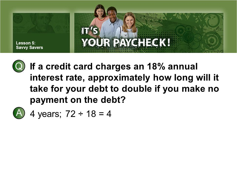 If a credit card charges an 18% annual interest rate, approximately how long will it take for your debt to double if you make no payment on the debt