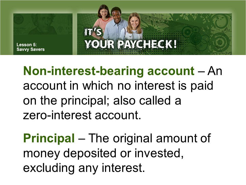 Non-interest-bearing account – An account in which no interest is paid on the principal; also called a