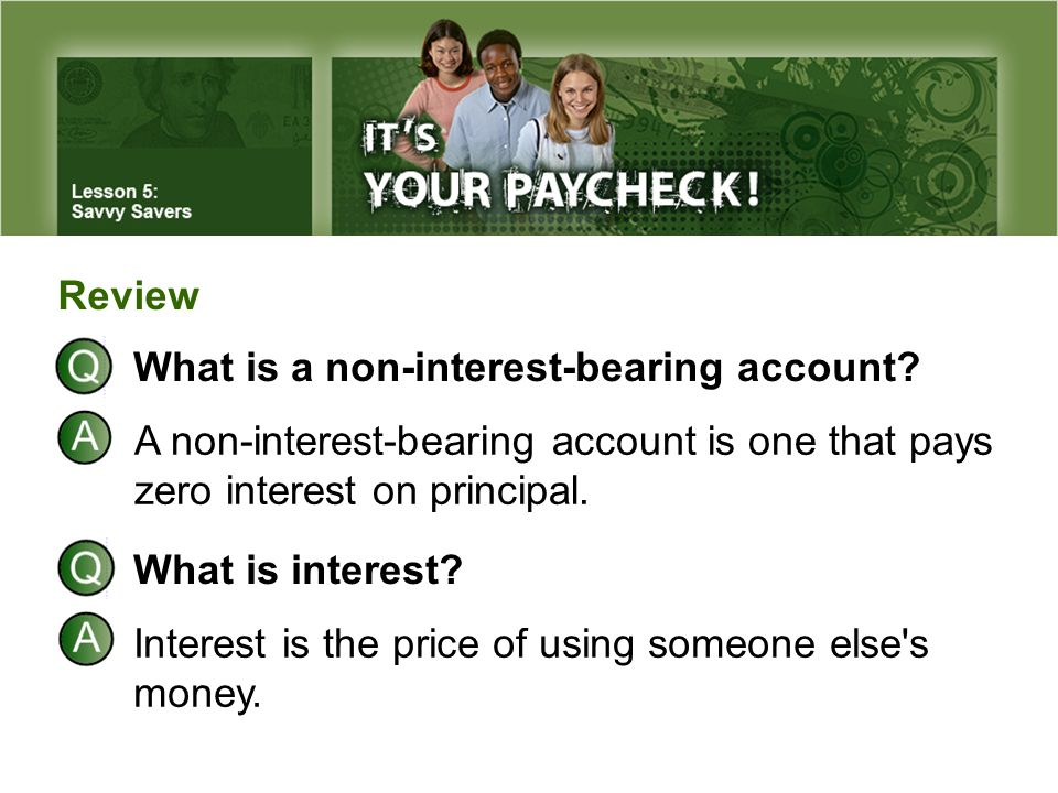 Review What is a non-interest-bearing account A non-interest-bearing account is one that pays zero interest on principal.