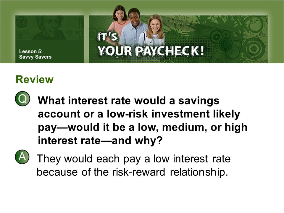 Review What interest rate would a savings account or a low-risk investment likely pay—would it be a low, medium, or high interest rate—and why