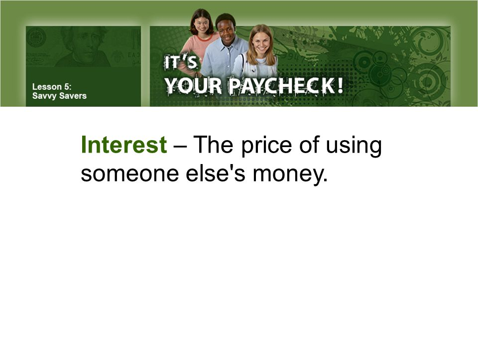 Interest – The price of using someone else s money.