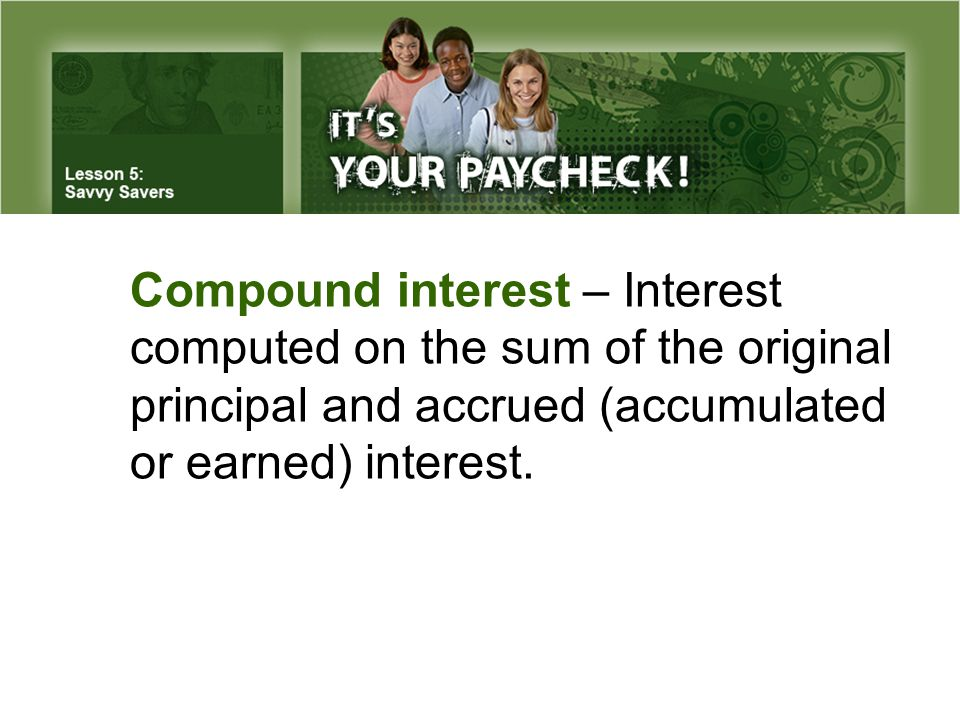 Compound interest – Interest computed on the sum of the original principal and accrued (accumulated or earned) interest.