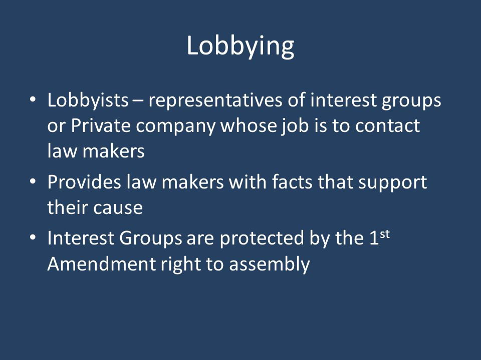 Lobbying Lobbyists – representatives of interest groups or Private company whose job is to contact law makers.