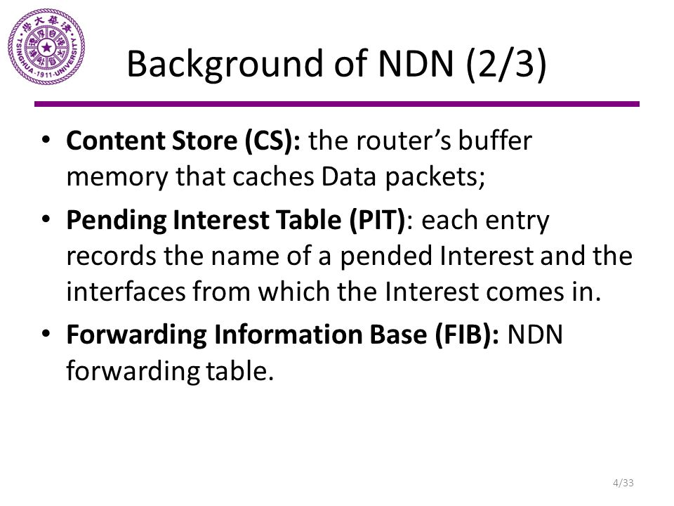 Background of NDN (2/3) Content Store (CS): the router's buffer memory that caches Data packets;