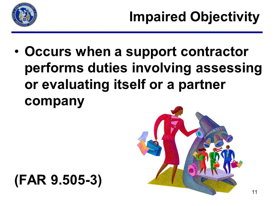 Impaired Objectivity Occurs when a support contractor performs duties involving assessing or evaluating itself or a partner company.