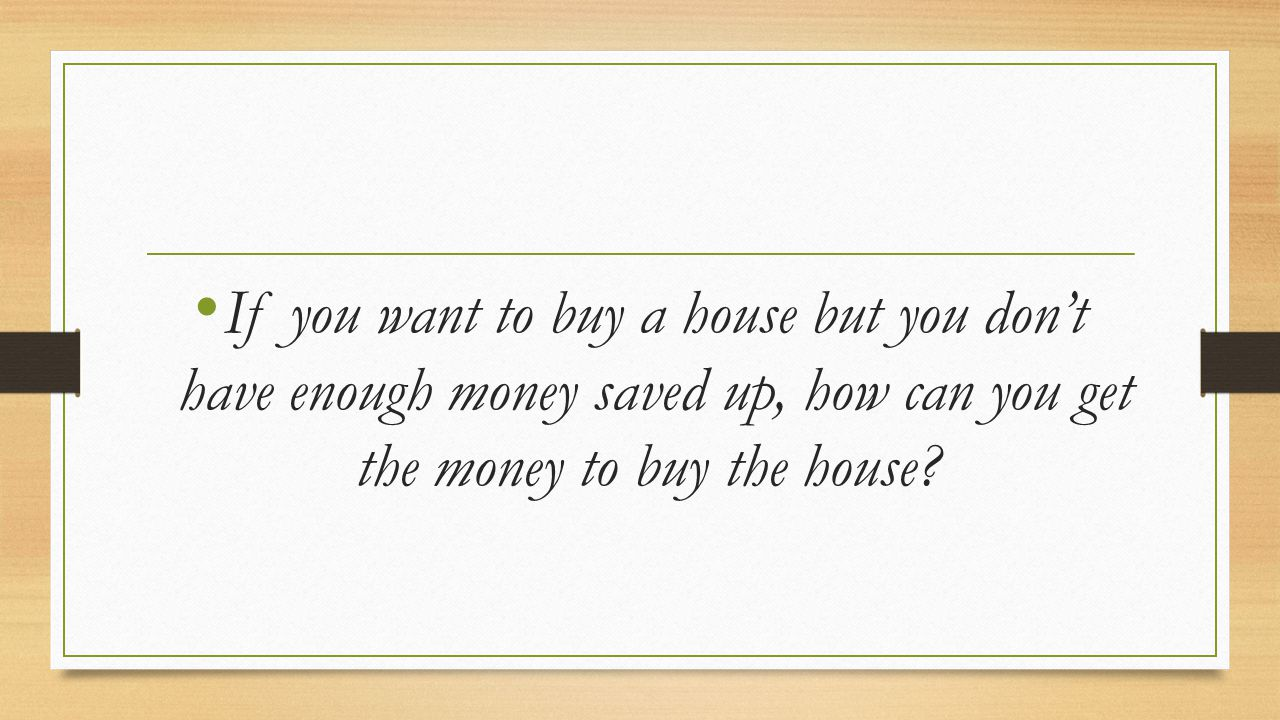 If you want to buy a house but you don't have enough money saved up, how can you get the money to buy the house