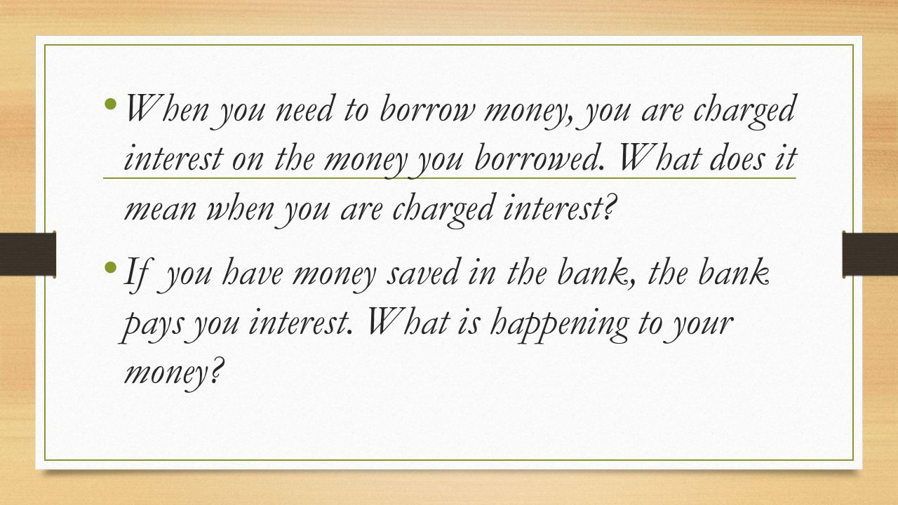 When you need to borrow money, you are charged interest on the money you borrowed. What does it mean when you are charged interest