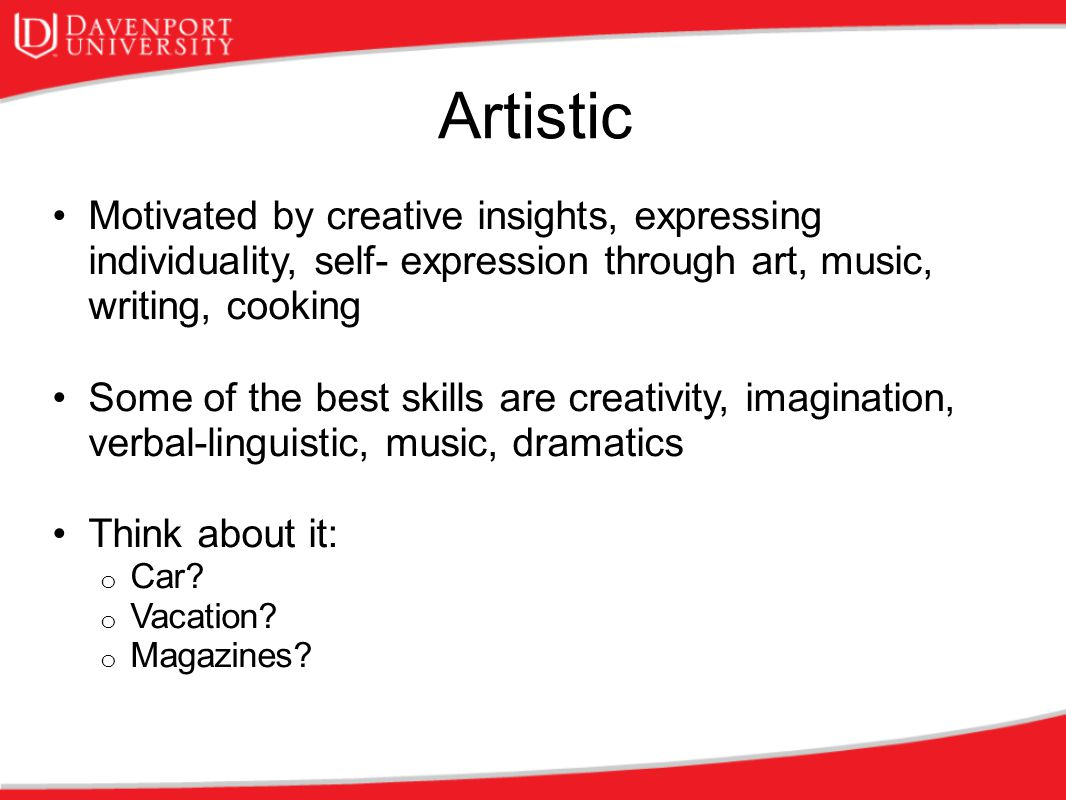 Artistic Motivated by creative insights, expressing individuality, self- expression through art, music, writing, cooking.