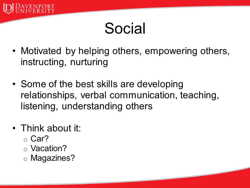 Social Motivated by helping others, empowering others, instructing, nurturing.