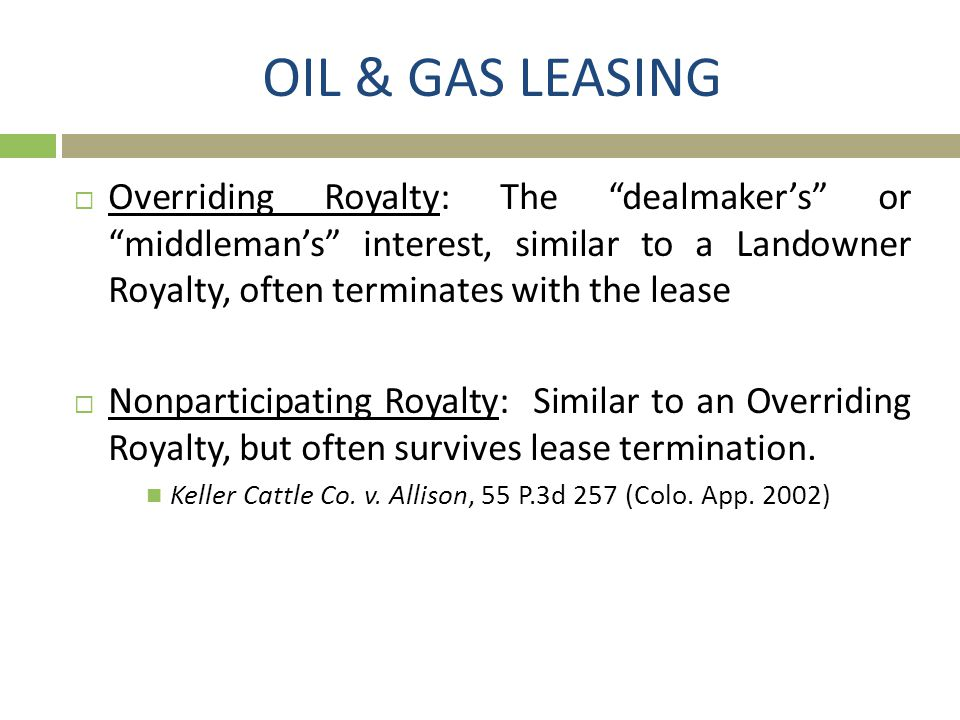 OIL & GAS LEASING Overriding Royalty: The dealmaker's or middleman's interest, similar to a Landowner Royalty, often terminates with the lease.