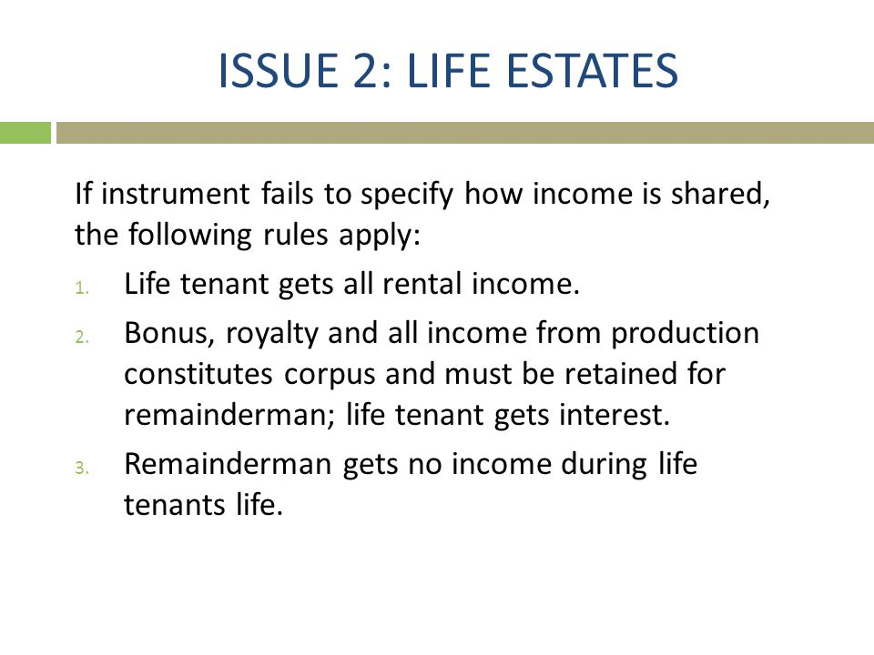 ISSUE 2: LIFE ESTATES If instrument fails to specify how income is shared, the following rules apply: