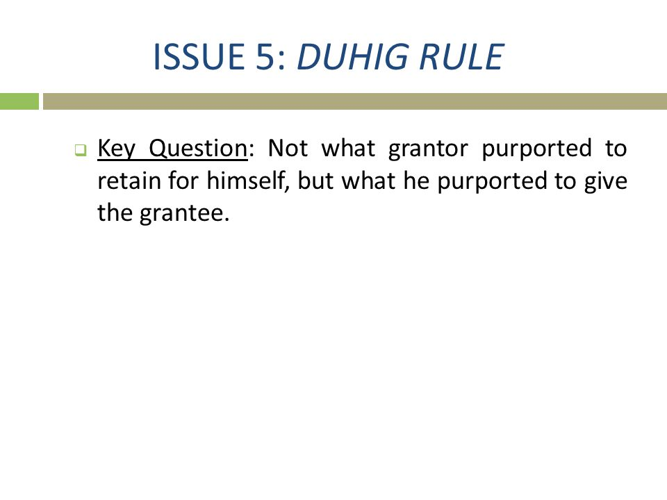 ISSUE 5: DUHIG RULE Key Question: Not what grantor purported to retain for himself, but what he purported to give the grantee.