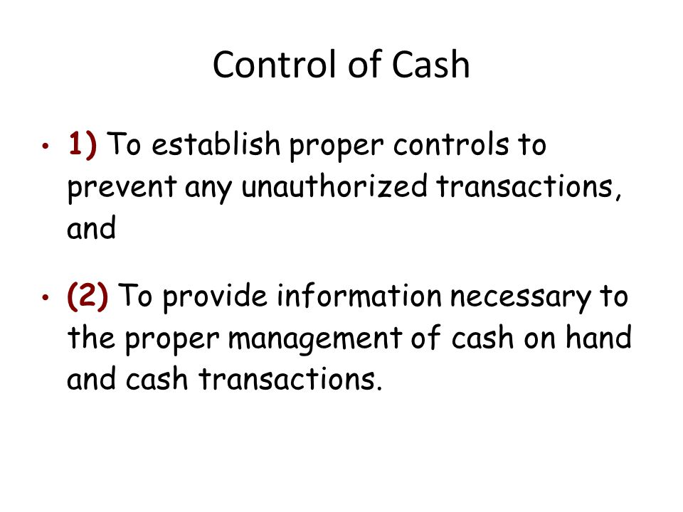 Control of Cash 1) To establish proper controls to prevent any unauthorized transactions, and.