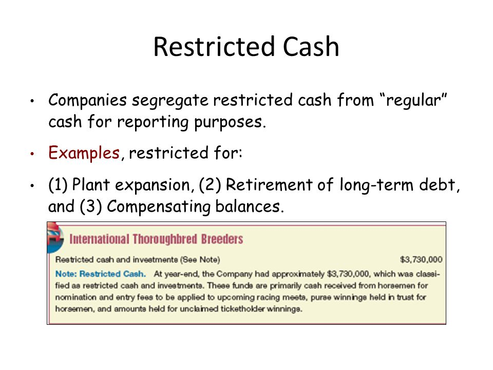 Restricted Cash Companies segregate restricted cash from regular cash for reporting purposes. Examples, restricted for: