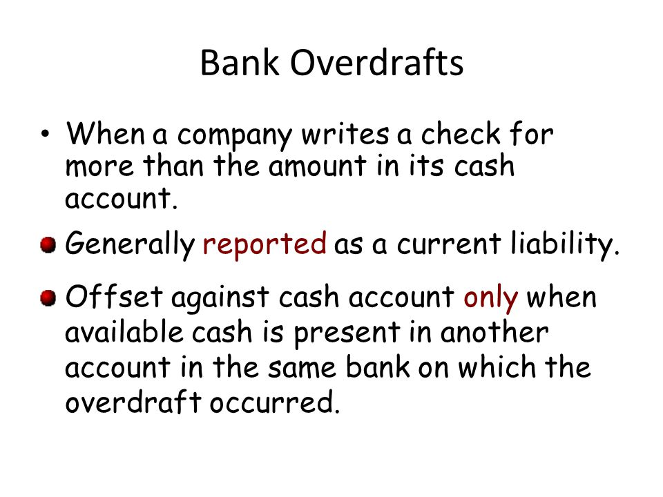 Bank Overdrafts When a company writes a check for more than the amount in its cash account. Generally reported as a current liability.