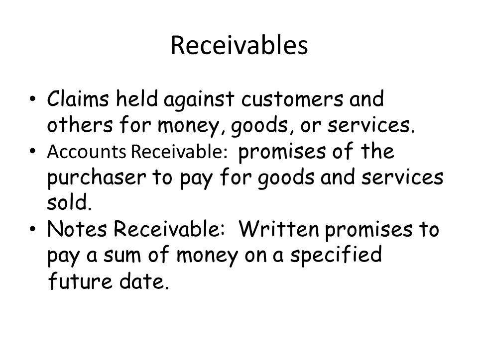 Receivables Claims held against customers and others for money, goods, or services.