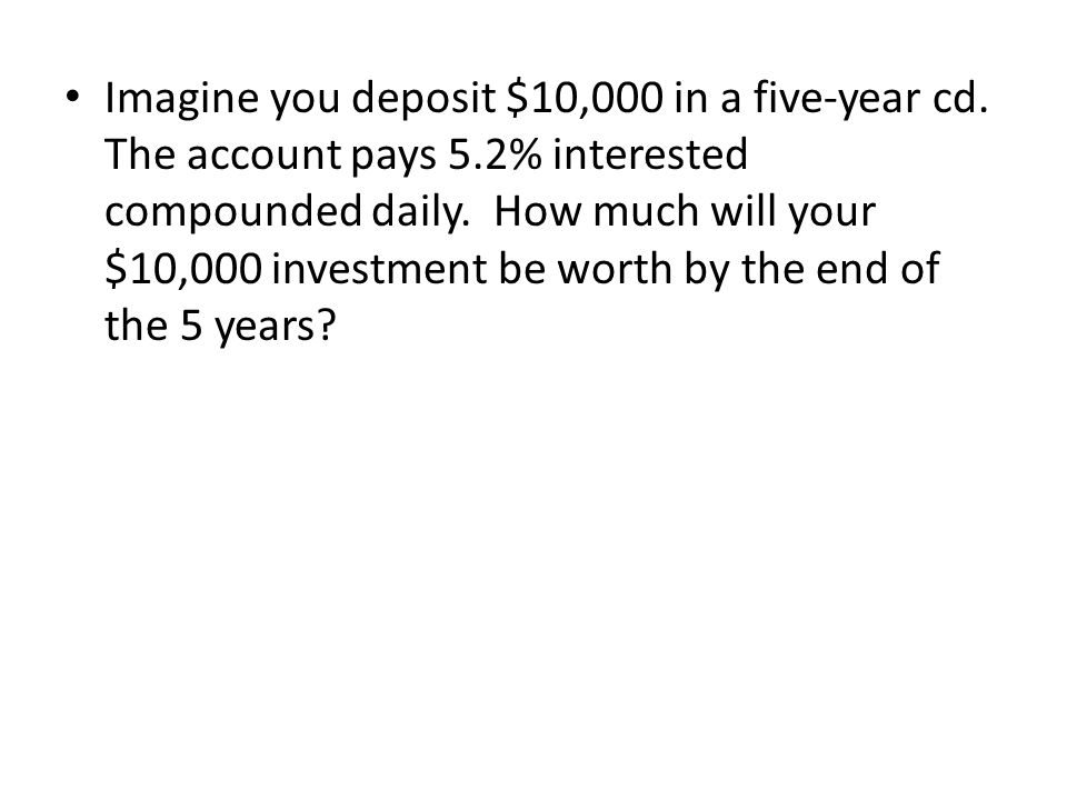 Imagine you deposit $10,000 in a five-year cd. The account pays 5