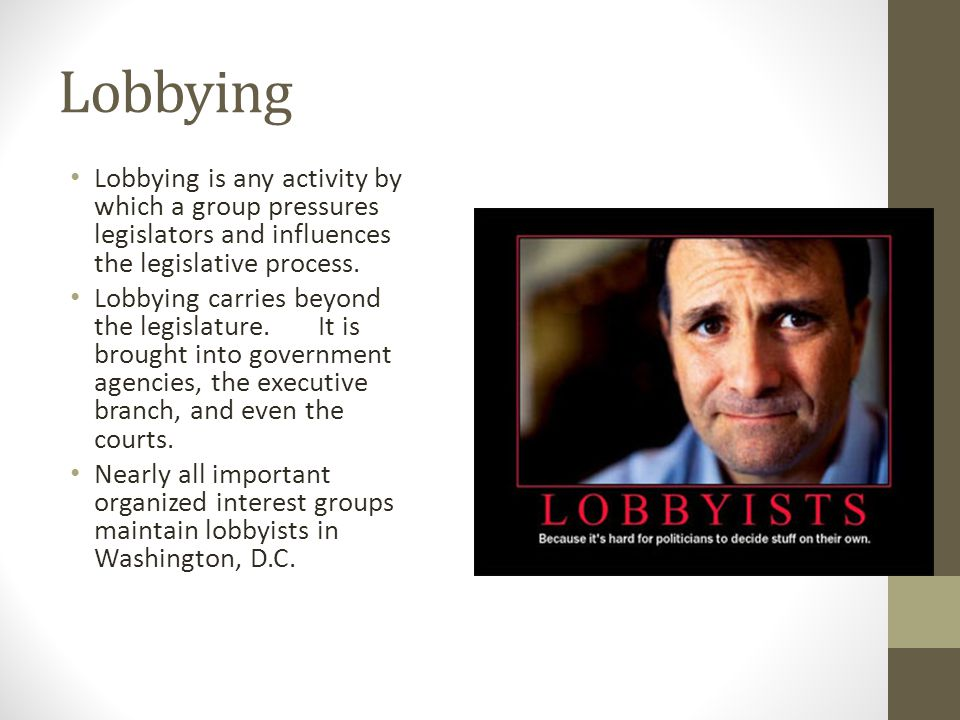Lobbying Lobbying is any activity by which a group pressures legislators and influences the legislative process.