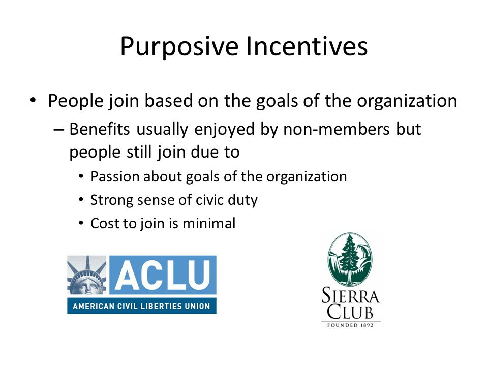 Purposive Incentives People join based on the goals of the organization. Benefits usually enjoyed by non-members but people still join due to.
