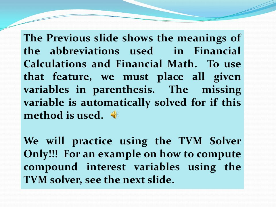 The Previous slide shows the meanings of the abbreviations used in Financial Calculations and Financial Math. To use that feature, we must place all given variables in parenthesis. The missing variable is automatically solved for if this method is used.