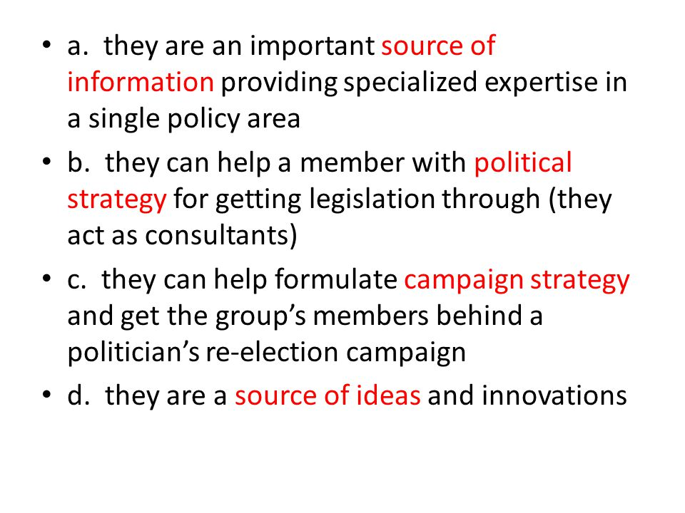 a. they are an important source of information providing specialized expertise in a single policy area