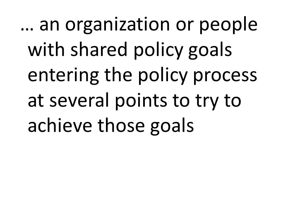 … an organization or people with shared policy goals entering the policy process at several points to try to achieve those goals