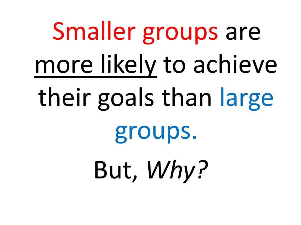 Smaller groups are more likely to achieve their goals than large groups. But, Why