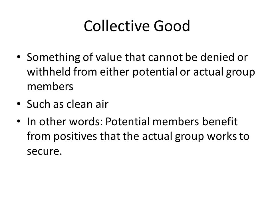 Collective Good Something of value that cannot be denied or withheld from either potential or actual group members.
