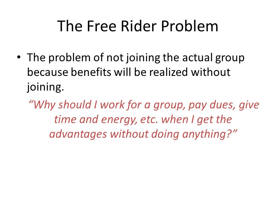 The Free Rider Problem The problem of not joining the actual group because benefits will be realized without joining.