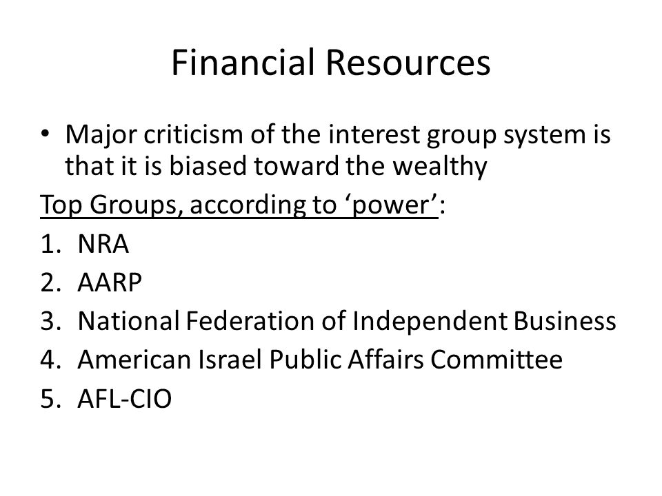 Financial Resources Major criticism of the interest group system is that it is biased toward the wealthy.