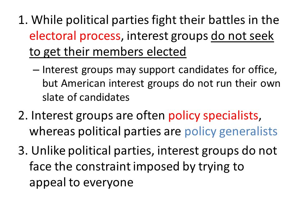 1. While political parties fight their battles in the electoral process, interest groups do not seek to get their members elected