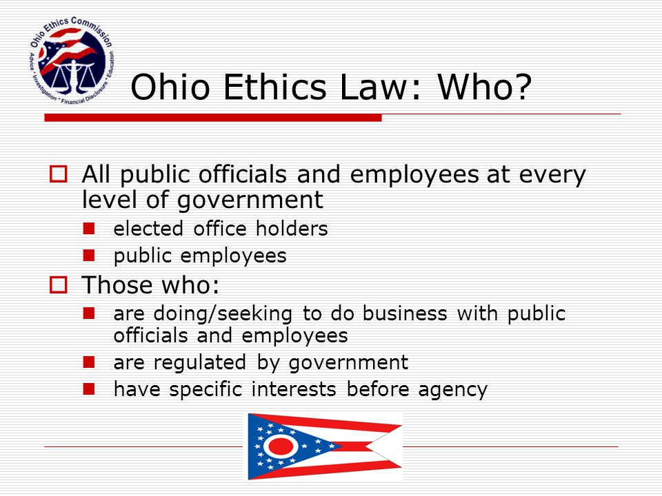 Ohio Ethics Law: Who All public officials and employees at every level of government. elected office holders.