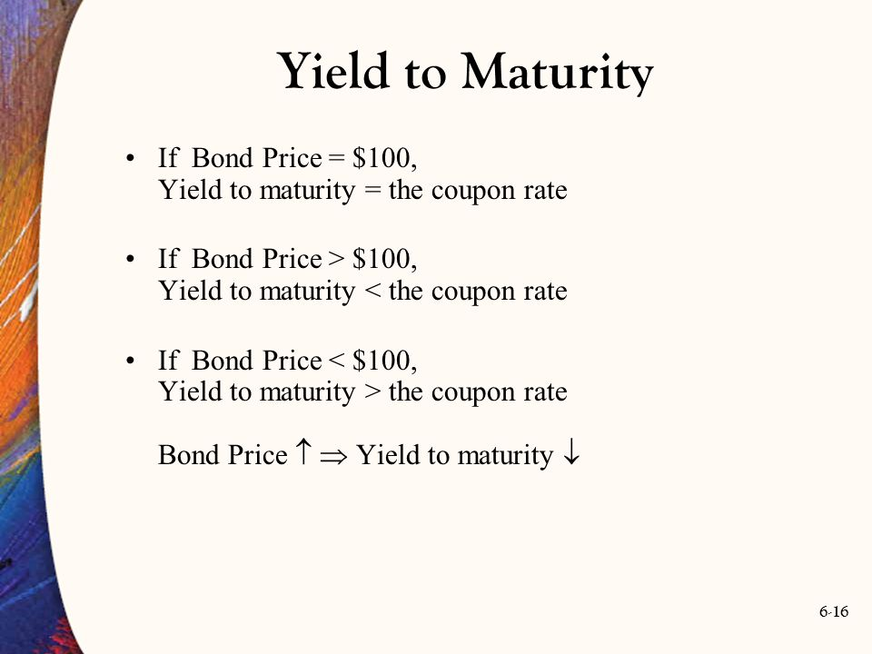 Yield to Maturity If Bond Price = $100, Yield to maturity = the coupon rate. If Bond Price > $100, Yield to maturity < the coupon rate.