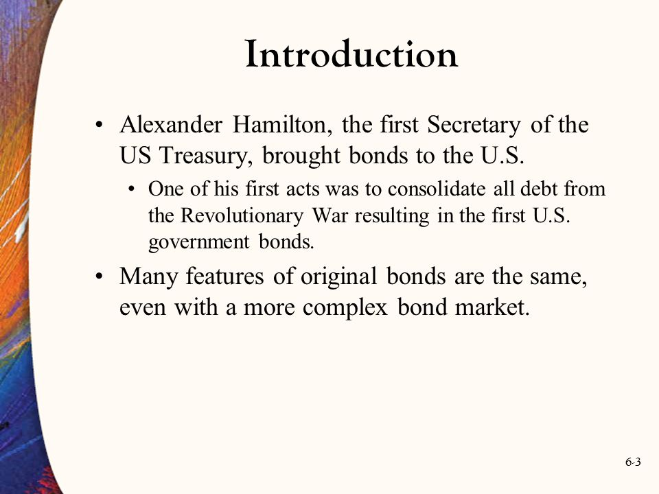 Introduction Alexander Hamilton, the first Secretary of the US Treasury, brought bonds to the U.S.