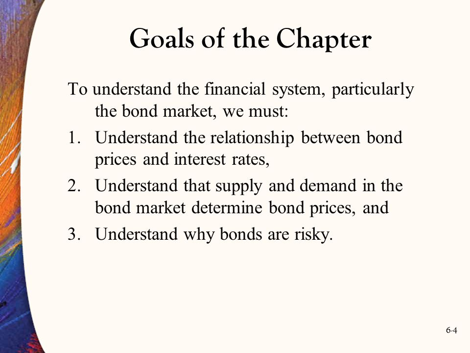 Goals of the Chapter To understand the financial system, particularly the bond market, we must: