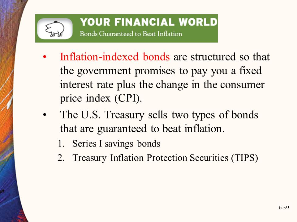 Inflation-indexed bonds are structured so that the government promises to pay you a fixed interest rate plus the change in the consumer price index (CPI).