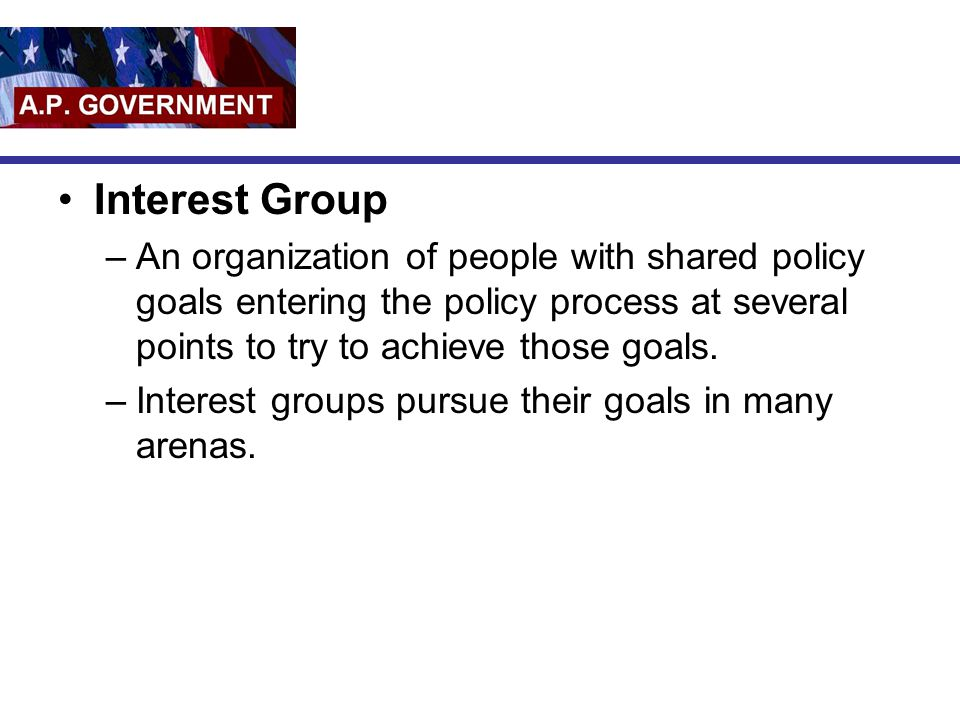 Interest Group An organization of people with shared policy goals entering the policy process at several points to try to achieve those goals.