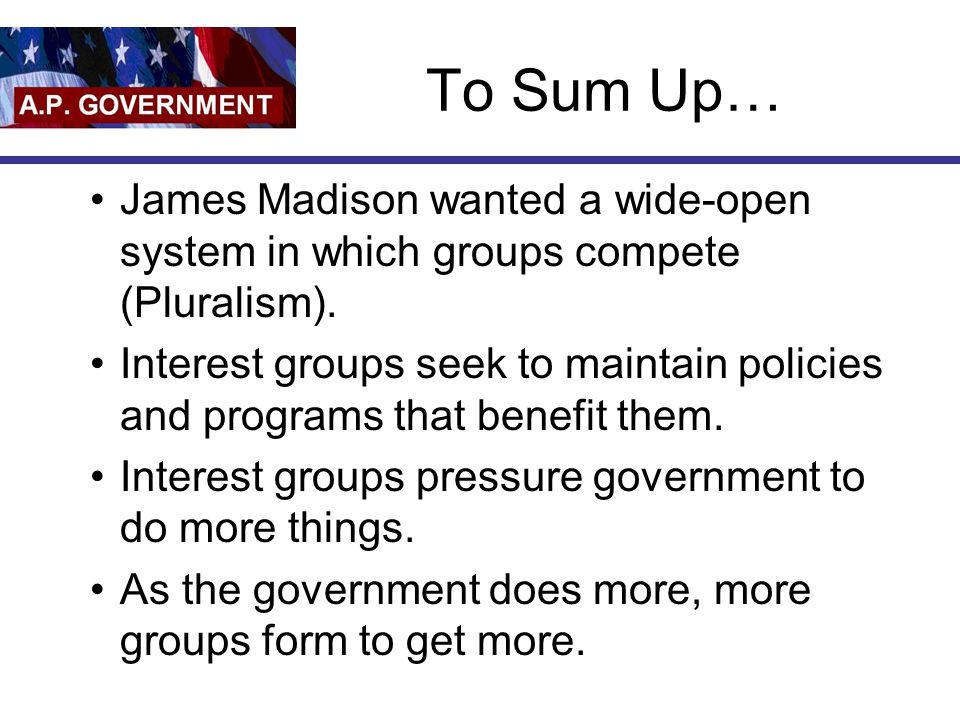 To Sum Up… James Madison wanted a wide-open system in which groups compete (Pluralism).