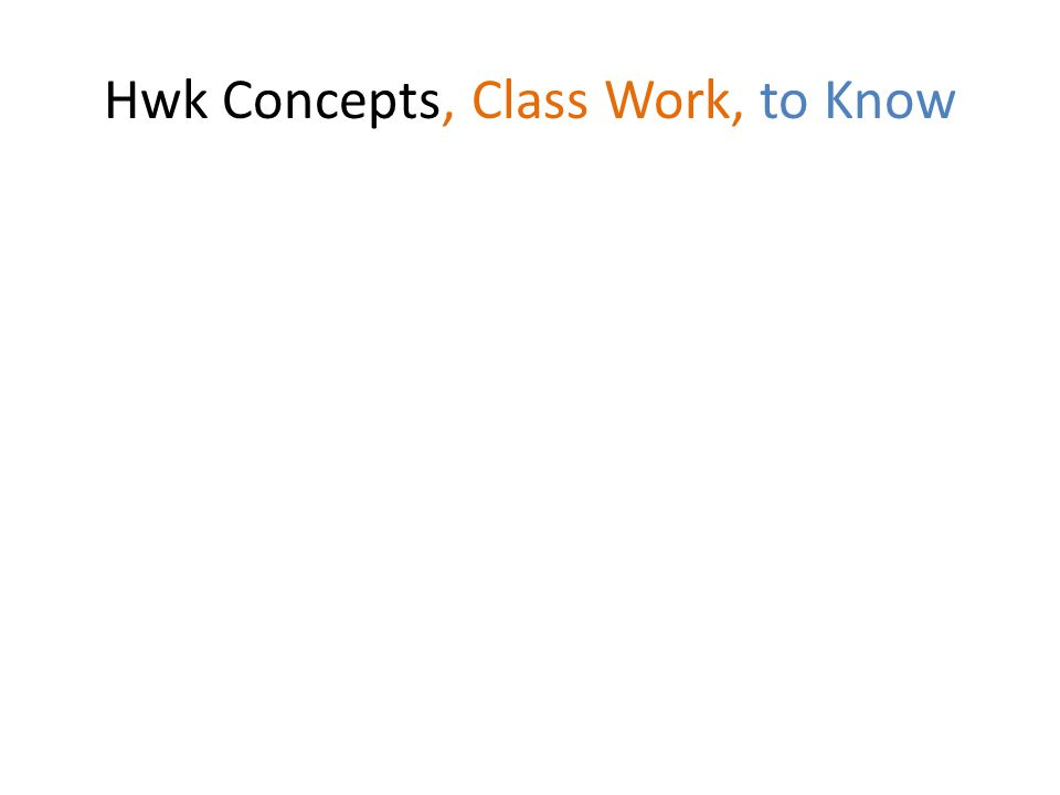 Hwk Concepts, Class Work, to Know