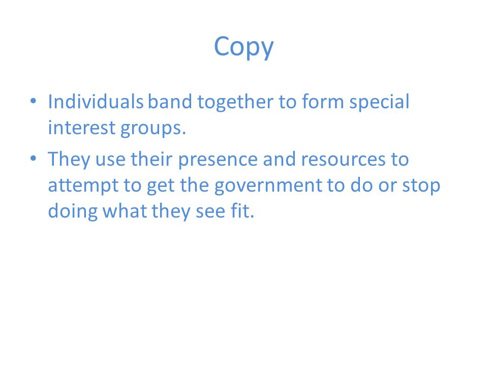 Copy Individuals band together to form special interest groups.