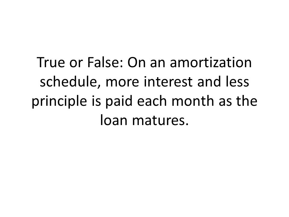 True or False: On an amortization schedule, more interest and less principle is paid each month as the loan matures.