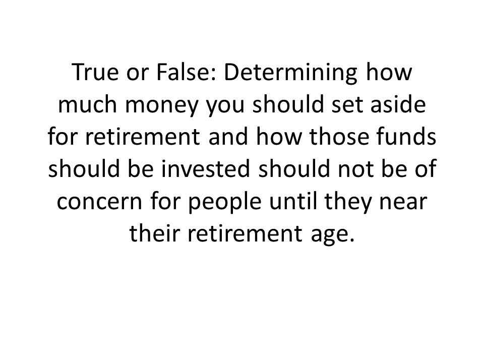 True or False: Determining how much money you should set aside for retirement and how those funds should be invested should not be of concern for people until they near their retirement age.