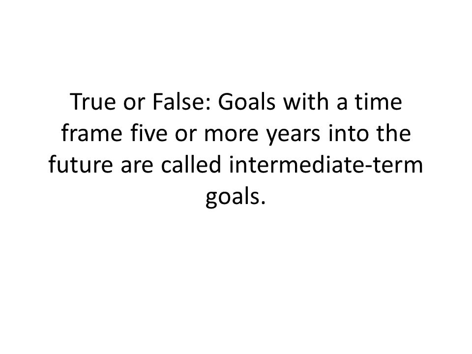 True or False: Goals with a time frame five or more years into the future are called intermediate-term goals.