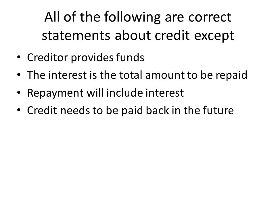 All of the following are correct statements about credit except