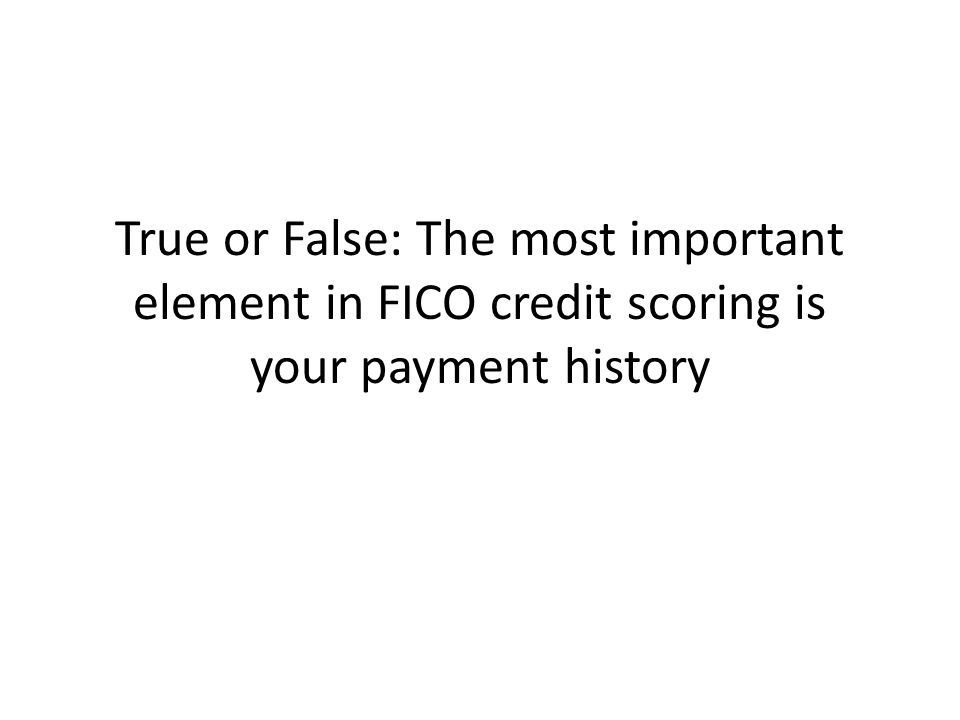 True or False: The most important element in FICO credit scoring is your payment history